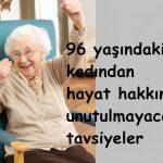 96 yaşındaki kadından hayat hakkında unutulmayacak tavsiyeler