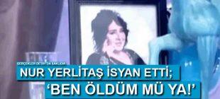Nur Yerlitaş çok kızdı: Ben öldüm mü?
