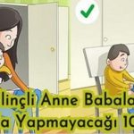 Bilinçli Anne Babaların Asla Yapmayacağı 10 Şey (Bakalım siz bunlara dikkat ediyor musunuz? )
