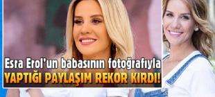 ESRA EROL'UN BABASININ FOTOĞRAFI İLE YAPTIĞI PAYLAŞIM REKOR KIRDI!